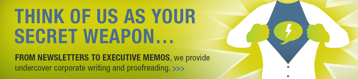 Think of us as your secret weapon. From Newsletters to executive memos, we provide undercover corporate writing and proofreading.